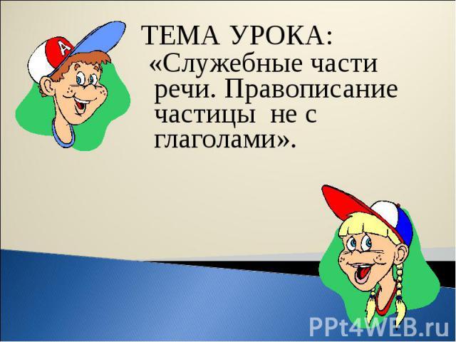 ТЕМА УРОКА: «Служебные части речи. Правописание частицы не с глаголами».