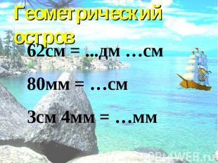 Геометрический остров 62см = ...дм …см 80мм = …см 3см 4мм = …мм