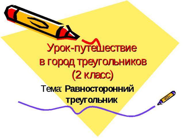 Урок-путешествие в город треугольников (2 класс) Тема: Равносторонний треугольник