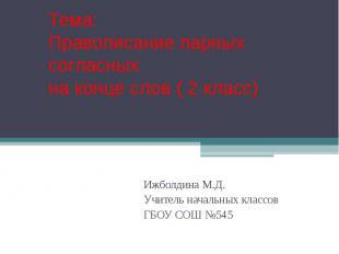 Тема: Правописание парных согласных на конце слов ( 2 класс) Ижболдина М.Д. Учит