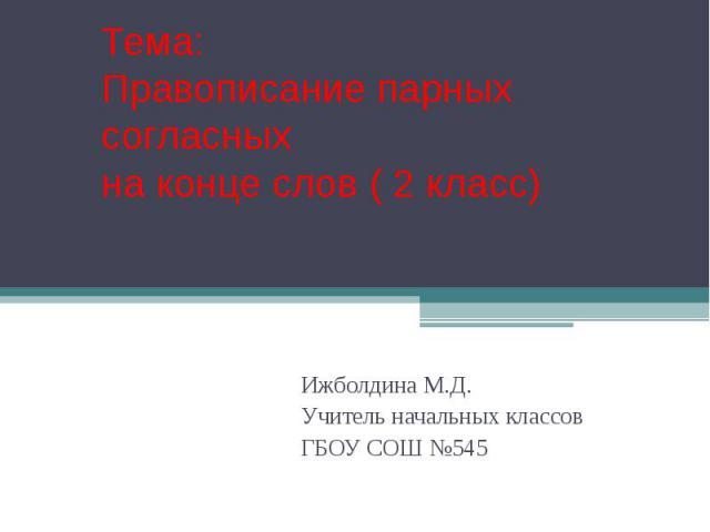 Тема: Правописание парных согласных на конце слов ( 2 класс) Ижболдина М.Д. Учитель начальных классов ГБОУ СОШ №545