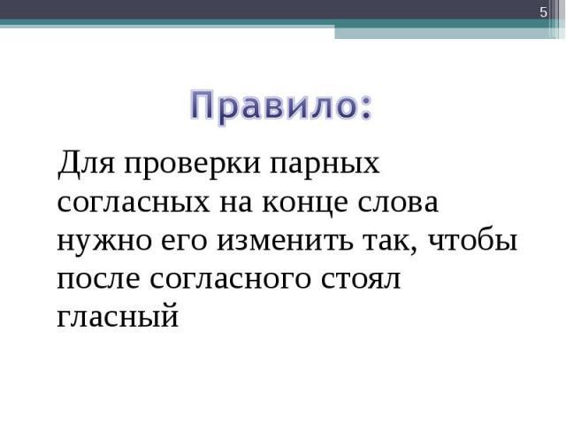 Для проверки парных согласных на конце слова нужно его изменить так, чтобы после согласного стоял гласный *