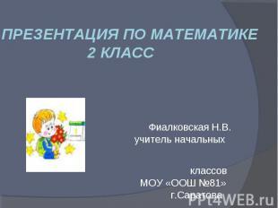 ПРЕЗЕНТАЦИЯ ПО МАТЕМАТИКЕ 2 КЛАСС Фиалковская Н.В. учитель начальных классов МОУ