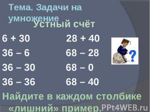 Тема. Задачи на умножение Устный счёт 6 + 30 28 + 40 36 – 6 68 – 28 36 – 30 68 –