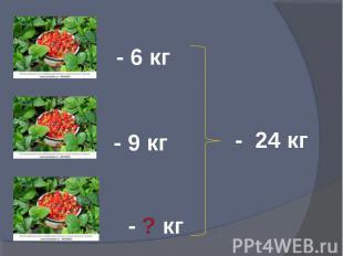 - 6 кг - 9 кг - ? кг - 24 кг