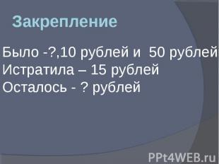 Закрепление Было -?,10 рублей и 50 рублей Истратила – 15 рублей Осталось - ? руб