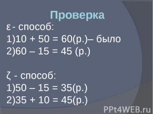 Проверка ǀ - способ: 10 + 50 = 60(р.)– было 60 – 15 = 45 (р.) ǁ - способ: 50 – 1
