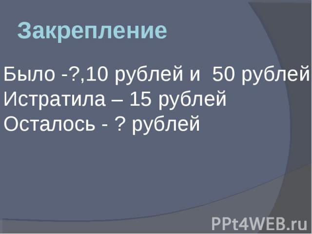 Закрепление Было -?,10 рублей и 50 рублей Истратила – 15 рублей Осталось - ? рублей