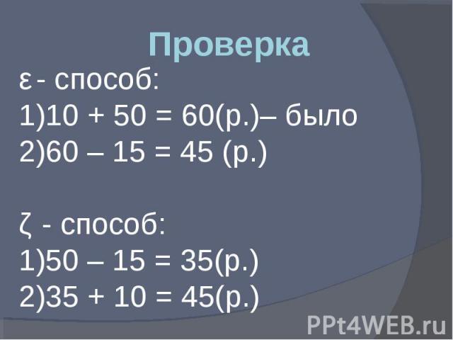 Проверка ǀ - способ: 10 + 50 = 60(р.)– было 60 – 15 = 45 (р.) ǁ - способ: 50 – 15 = 35(р.) 35 + 10 = 45(р.)