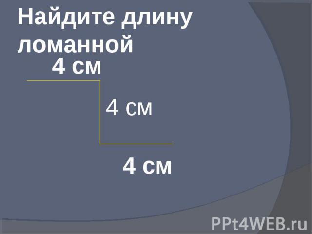Найдите длину ломанной 4 см 4 см 4 см