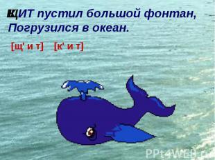 ИТ пустил большой фонтан, Погрузился в океан. [щ\' и т] [к\' и т] Щ К