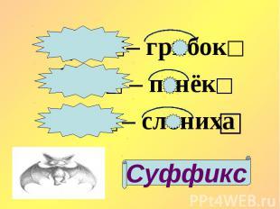 □ □ □ Суффикс □ □ □ гриб – грибок пень – пенёк слон – слониха