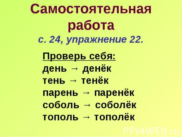 Проверь себя: день → денёк тень → тенёк парень → паренёк соболь → соболёк тополь → тополёк Самостоятельная работа с. 24, упражнение 22.