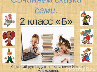 Сочиняем сказки сами. 2 класс «Б» Классный руководитель: Каратеева Наталия Алекс