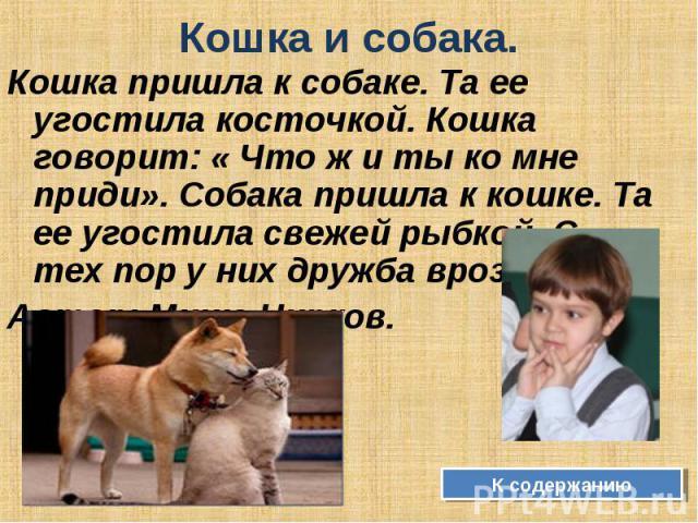 Кошка и собака. Кошка пришла к собаке. Та ее угостила косточкой. Кошка говорит: « Что ж и ты ко мне приди». Собака пришла к кошке. Та ее угостила свежей рыбкой. С тех пор у них дружба врозь. Автор: Миша Чирков. К содержанию