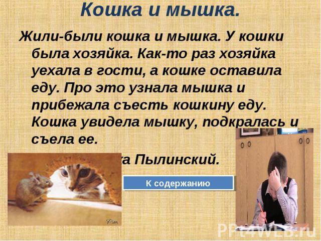 Кошка и мышка. Жили-были кошка и мышка. У кошки была хозяйка. Как-то раз хозяйка уехала в гости, а кошке оставила еду. Про это узнала мышка и прибежала съесть кошкину еду. Кошка увидела мышку, подкралась и съела ее. Автор: Сережа Пылинский. К содержанию