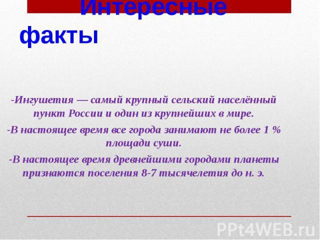 Интересные факты -Ингушетия — самый крупный сельский населённый пункт России и один из крупнейших в мире. -В настоящее время все города занимают не более 1 % площади суши. -В настоящее время древнейшими городами планеты признаются поселения 8-7 тыся…