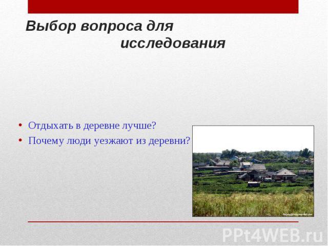 Выбор вопроса для исследования Отдыхать в деревне лучше? Почему люди уезжают из деревни?