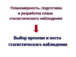 Планомерность- подготовка и разработка плана статистического наблюдения Выбор вр