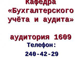Телефон: 240-42-29 Кафедра «Бухгалтерского учёта и аудита» аудитория 1609