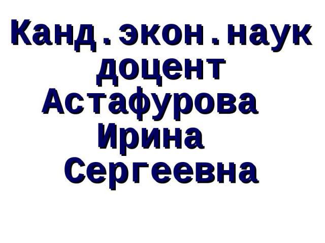 Канд.экон.наук доцент Астафурова Ирина Сергеевна
