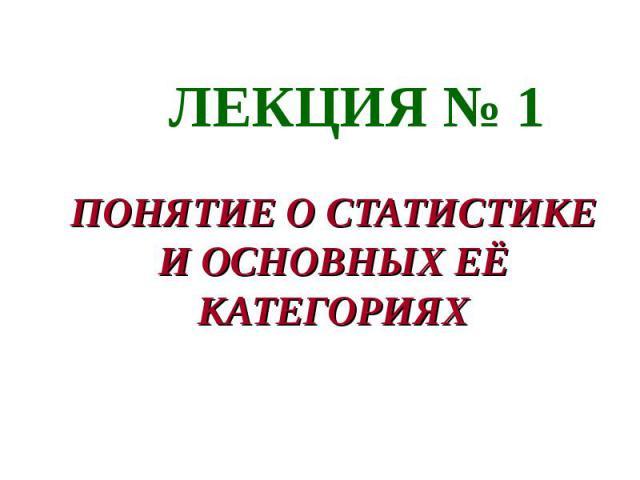 ЛЕКЦИЯ № 1 ПОНЯТИЕ О СТАТИСТИКЕ И ОСНОВНЫХ ЕЁ КАТЕГОРИЯХ