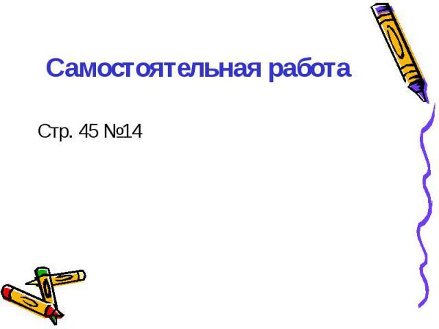 Самостоятельная работа Стр. 45 №14