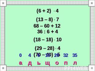 л п о щ ь д а 35 32 20 10 6 4 0 (6 + 2) . 4 (13 – 8) . 7 68 – 60 + 12 36 : 6 + 4