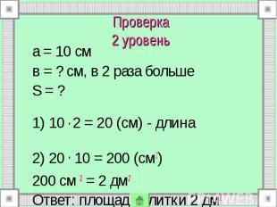 Проверка 2 уровень а = 10 см в = ? см, в 2 раза больше S = ? 1) 10 . 2 = 20 (см)