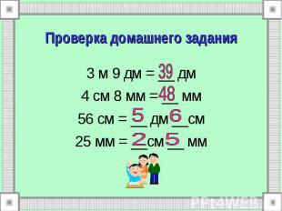 Проверка домашнего задания 3 м 9 дм = __ дм 4 см 8 мм = __ мм 56 см = __ дм __см
