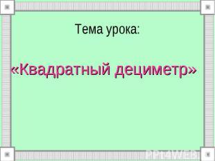 Тема урока: «Квадратный дециметр»