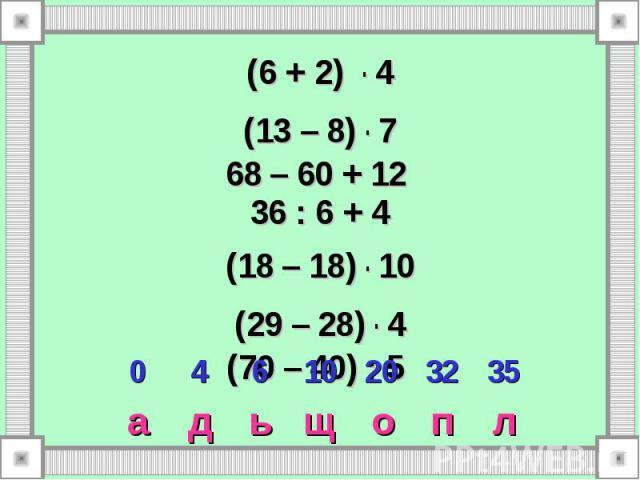 л п о щ ь д а 35 32 20 10 6 4 0 (6 + 2) . 4 (13 – 8) . 7 68 – 60 + 12 36 : 6 + 4 (18 – 18) . 10 (29 – 28) . 4 (70 – 40) : 5