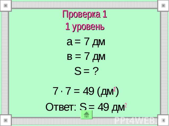 Проверка 1 1 уровень а = 7 дм в = 7 дм S = ? 7 . 7 = 49 (дм2) Ответ: S = 49 дм2