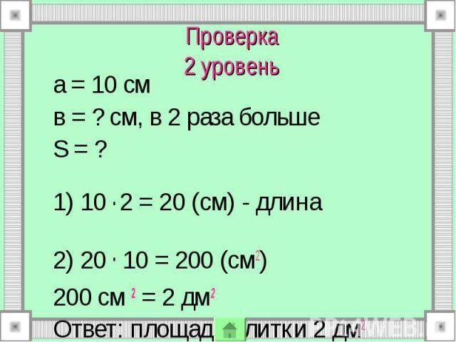 Проверка 2 уровень а = 10 см в = ? см, в 2 раза больше S = ? 1) 10 . 2 = 20 (см) - длина 2) 20 . 10 = 200 (см2) 200 см 2 = 2 дм2 Ответ: площадь плитки 2 дм2