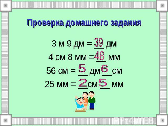 Проверка домашнего задания 3 м 9 дм = __ дм 4 см 8 мм = __ мм 56 см = __ дм __см 25 мм = __см __ мм