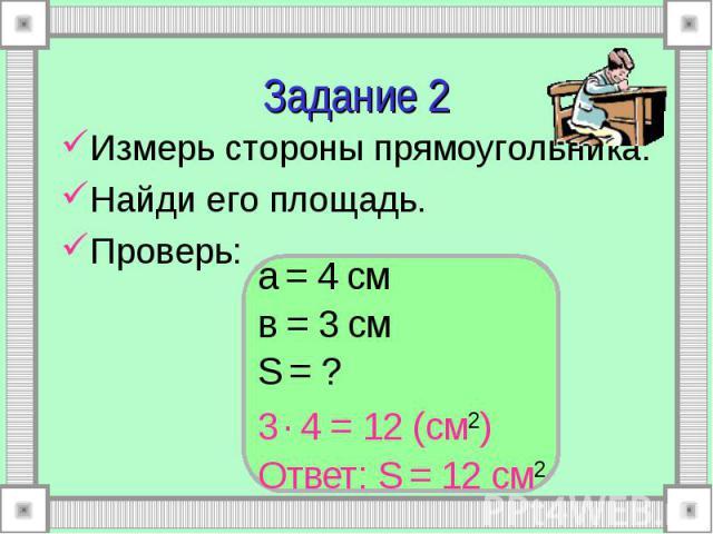 а = 4 см в = 3 см S = ? 3 . 4 = 12 (см2) Ответ: S = 12 см2 Задание 2 Измерь стороны прямоугольника. Найди его площадь. Проверь: