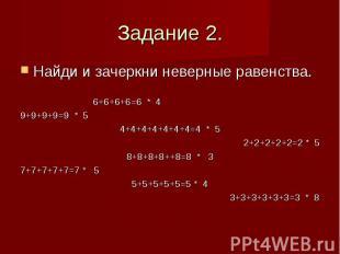 Задание 2. Найди и зачеркни неверные равенства. 6+6+6+6=6 * 4 9+9+9+9=9 * 5 4+4+