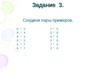 Задание 3. Соедини пары примеров. 8 * 5 7 * 5 9 * 4 3 * 8 8 * 3 4 * 9 9 * 2 5 *