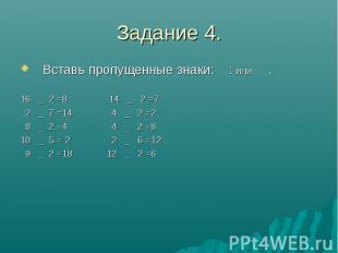 Задание 4. Вставь пропущенные знаки: : или . 16 _ 2 =8 14 _ 2 =7 2 _ 7 =14 4 _ 2