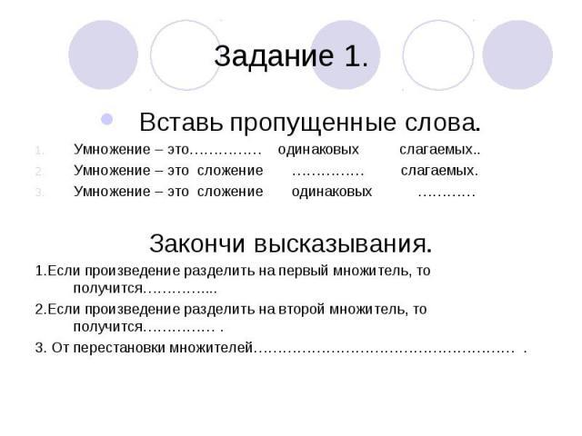 Задание 1. Вставь пропущенные слова. Умножение – это…………… одинаковых слагаемых.. Умножение – это сложение …………… слагаемых. Умножение – это сложение одинаковых ………… Закончи высказывания. 1.Если произведение разделить на первый множитель, то получится…