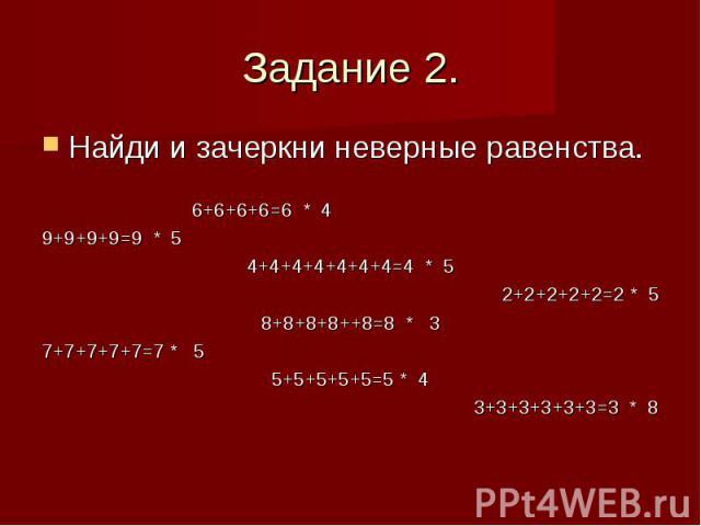 Задание 2. Найди и зачеркни неверные равенства. 6+6+6+6=6 * 4 9+9+9+9=9 * 5 4+4+4+4+4+4+4=4 * 5 2+2+2+2+2=2 * 5 8+8+8+8++8=8 * 3 7+7+7+7+7=7 * 5 5+5+5+5+5=5 * 4 3+3+3+3+3+3=3 * 8