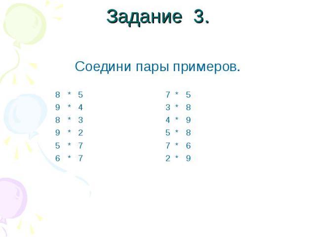 Задание 3. Соедини пары примеров. 8 * 5 7 * 5 9 * 4 3 * 8 8 * 3 4 * 9 9 * 2 5 * 8 5 * 7 7 * 6 6 * 7 2 * 9