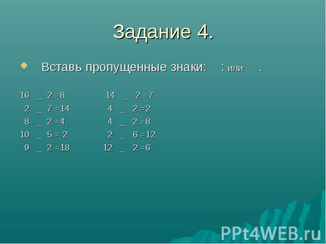 Задание 4. Вставь пропущенные знаки: : или . 16 _ 2 =8 14 _ 2 =7 2 _ 7 =14 4 _ 2 =2 8 _ 2 =4 4 _ 2 =8 10 _ 5 = 2 2 _ 6 =12 9 _ 2 =18 12 _ 2 =6