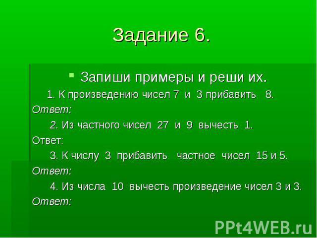 Задание 6. Запиши примеры и реши их. 1. К произведению чисел 7 и 3 прибавить 8. Ответ: 2. Из частного чисел 27 и 9 вычесть 1. Ответ: 3. К числу 3 прибавить частное чисел 15 и 5. Ответ: 4. Из числа 10 вычесть произведение чисел 3 и 3. Ответ:
