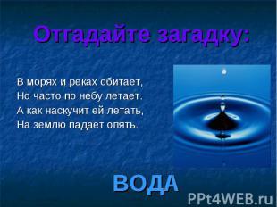 Отгадайте загадку: В морях и реках обитает, Но часто по небу летает. А как наску