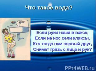 Что такое вода? Если руки наши в ваксе, Если на нос сели кляксы, Кто тогда нам п