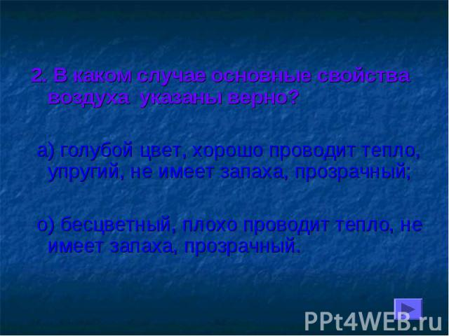 2. В каком случае основные свойства воздуха указаны верно? а) голубой цвет, хорошо проводит тепло, упругий, не имеет запаха, прозрачный; о) бесцветный, плохо проводит тепло, не имеет запаха, прозрачный.