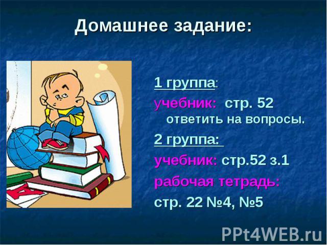Домашнее задание: 1 группа: учебник: стр. 52 ответить на вопросы. 2 группа: учебник: стр.52 з.1 рабочая тетрадь: стр. 22 №4, №5