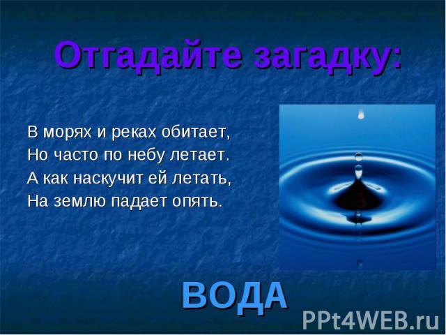Отгадайте загадку: В морях и реках обитает, Но часто по небу летает. А как наскучит ей летать, На землю падает опять. ВОДА