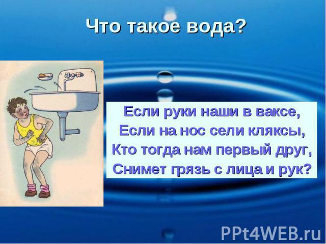 Что такое вода? Если руки наши в ваксе, Если на нос сели кляксы, Кто тогда нам первый друг, Снимет грязь с лица и рук?